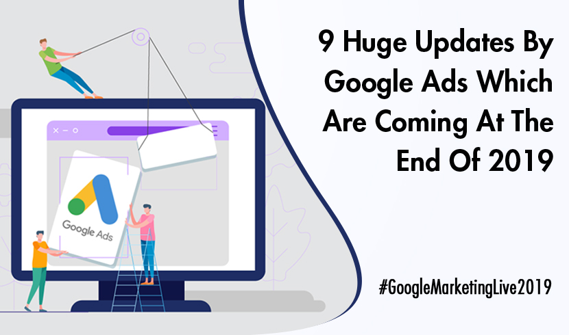 9 Huge Updates By Google Ads Which Are Coming At The End Of 2019