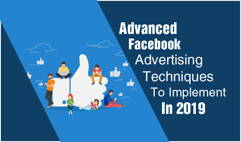 Advanced Facebook Advertising Techniques To Implement In 2019